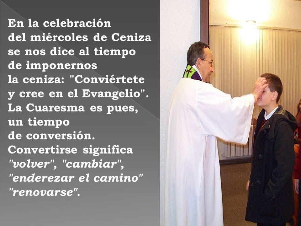 En la celebración del miércoles de Ceniza se nos dice al tiempo de imponernos la ceniza: