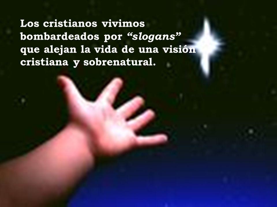 Los cristianos vivimos bombardeados por slogans que alejan la vida de una visión cristiana y sobrenatural.