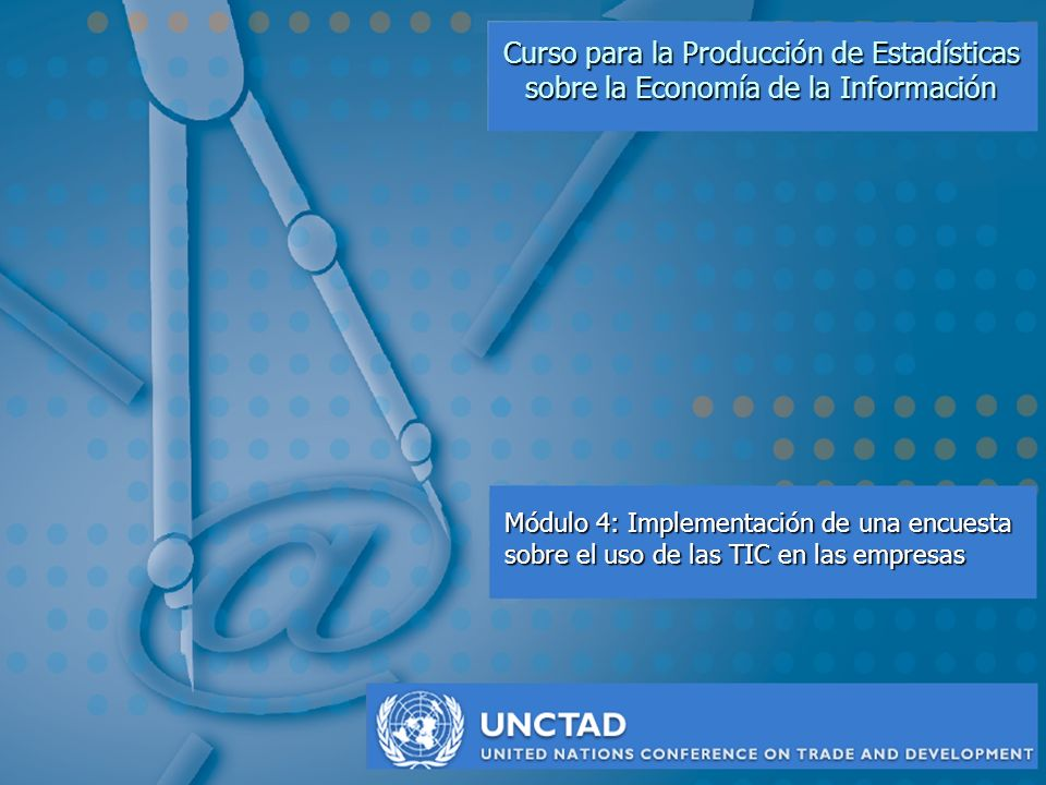 M4: Implementación de una encuesta sobre el uso de las TIC en las empresas UNCTAD Objetivos del Modulo Al completar éste módulo, Vd.