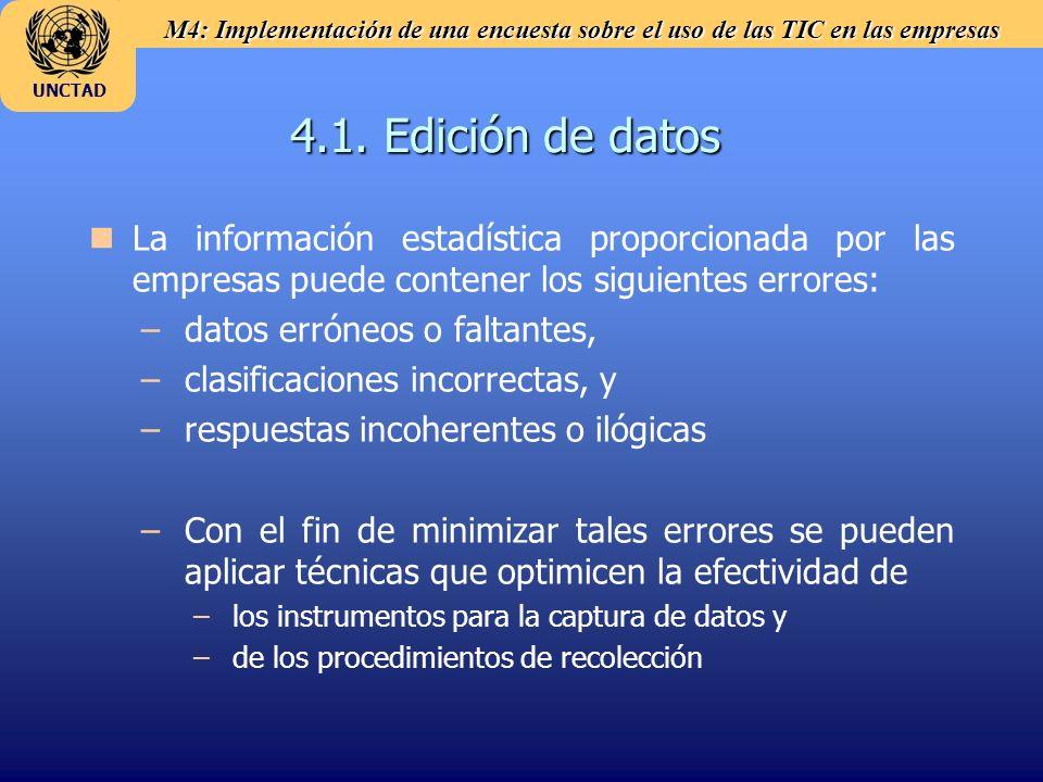 M4: Implementación de una encuesta sobre el uso de las TIC en las empresas UNCTAD Pasos en la validación de datos Edición de datos Microedición Macroedición Manejo de errores e inconsistencias internos Estimación de datos faltantes (imputación) Análisis de valores atípicos Procedimientos de reponderación Controles de calidad durante la recolección y el ingreso de datos Archivo de datos limpios Datos brutos Edición de agregados