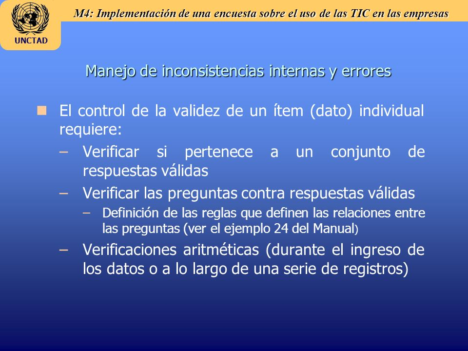 M4: Implementación de una encuesta sobre el uso de las TIC en las empresas UNCTAD Manejo de inconsistencias internas y errores n nEl control de la validez de un ítem (dato) individual requiere: – –Verificar si pertenece a un conjunto de respuestas válidas – –Verificar las preguntas contra respuestas válidas – –Definición de las reglas que definen las relaciones entre las preguntas (ver el ejemplo 24 del Manual ) – –Verificaciones aritméticas (durante el ingreso de los datos o a lo largo de una serie de registros)