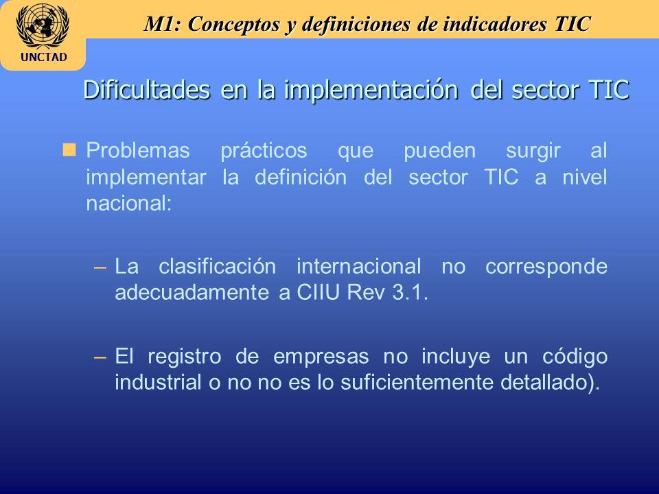 M1: Conceptos y definiciones de indicadores TIC UNCTAD Dificultades en la implementación del sector TIC nProblemas prácticos que pueden surgir al implementar la definición del sector TIC a nivel nacional: –La clasificación internacional no corresponde adecuadamente a CIIU Rev 3.1.