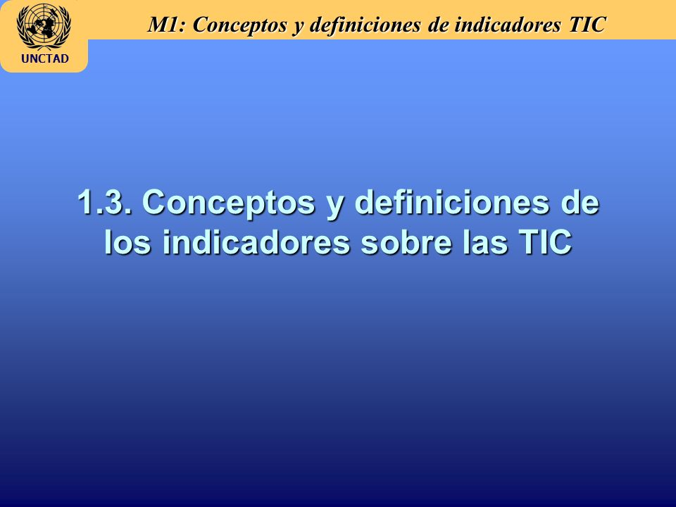 M1: Conceptos y definiciones de indicadores TIC UNCTAD 1.3. Conceptos y definiciones de los indicadores sobre las TIC