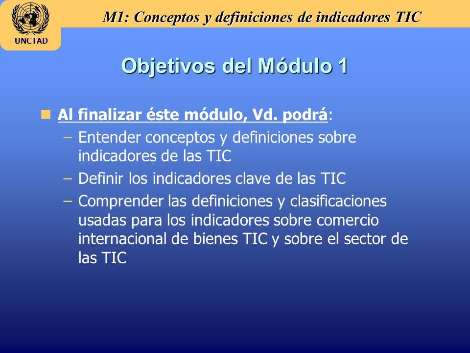 M1: Conceptos y definiciones de indicadores TIC UNCTAD Objetivos del Módulo 1 nAl finalizar éste módulo, Vd. podrá: –Entender conceptos y definiciones