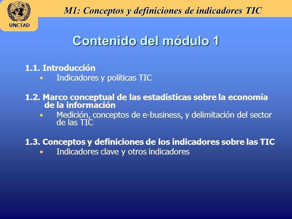M1: Conceptos y definiciones de indicadores TIC UNCTAD Gastos corrientes y de capital en las TIC La inversi ó n de las empresas en las TIC indica: –Los esfuerzos hechos para actualizar las operaciones del sector de negocios (business sector) y –La dimensi ó n del mercado nacional de TIC Indicadores propuestos: –Gasto total en la adquisici ó n de bienes TIC (presupuesto propio o subsidiada por el Gobierno), –Inversi ó n y gastos corrientes en proyectos TIC, –Compra y licencias de software, y –Capacitaci ó n TIC del personal