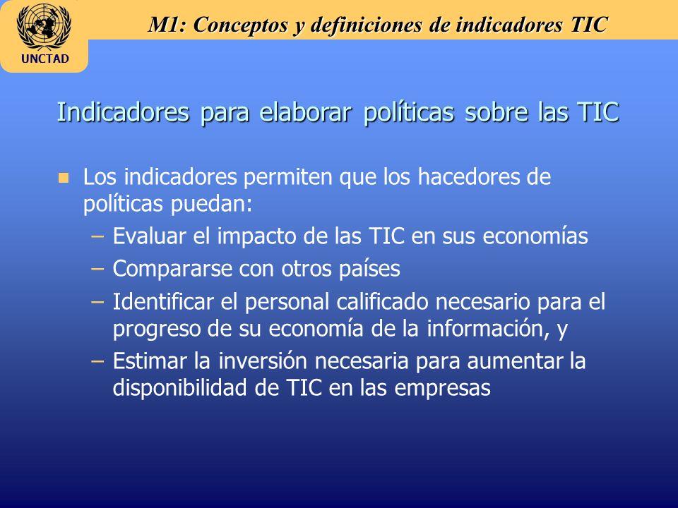 M1: Conceptos y definiciones de indicadores TIC UNCTAD n Los indicadores permiten que los hacedores de políticas puedan: –Evaluar el impacto de las TIC en sus economías –Compararse con otros países –Identificar el personal calificado necesario para el progreso de su economía de la información, y –Estimar la inversión necesaria para aumentar la disponibilidad de TIC en las empresas Indicadores para elaborar políticas sobre las TIC
