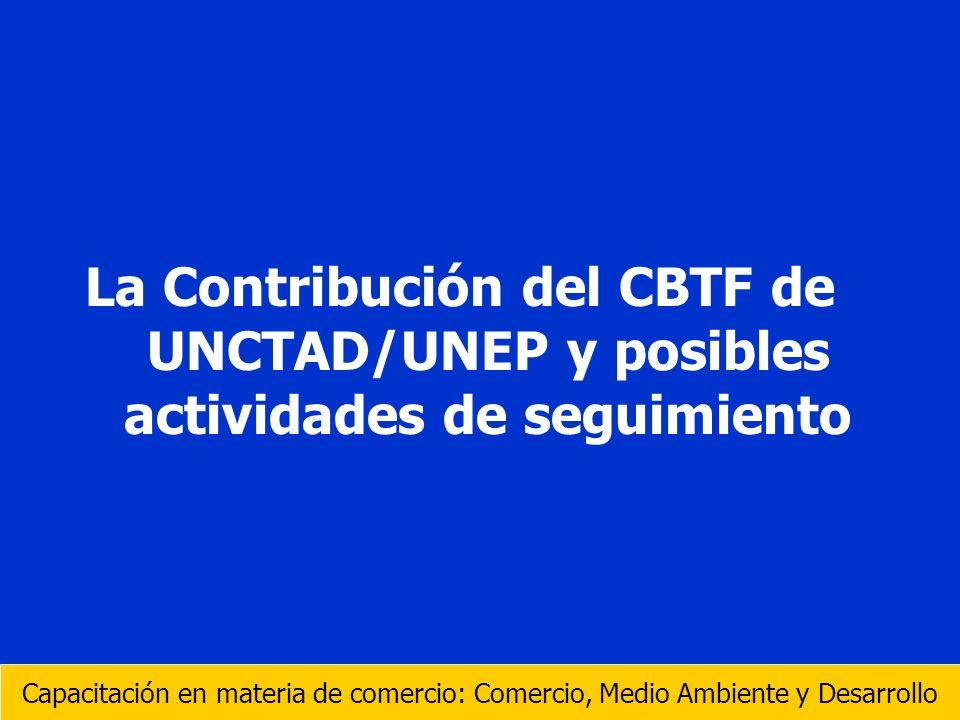 La Contribución del CBTF de UNCTAD/UNEP y posibles actividades de seguimiento Capacitación en materia de comercio: Comercio, Medio Ambiente y Desarrol
