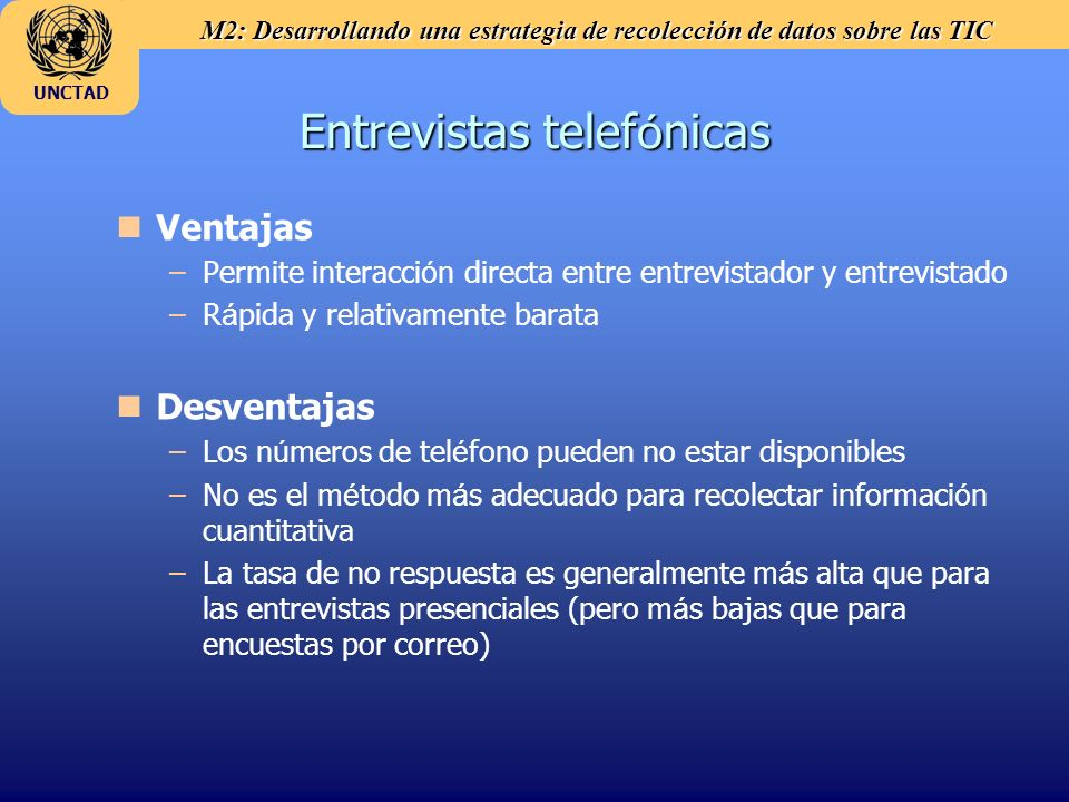 M2: Desarrollando una estrategia de recolección de datos sobre las TIC UNCTAD Entrevistas telef ó nicas n nVentajas – –Permite interacci ó n directa e