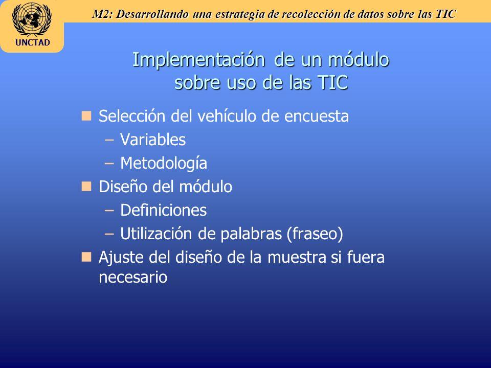 M2: Desarrollando una estrategia de recolección de datos sobre las TIC UNCTAD Cooperación con los usuarios de datos Los productores de datos deben: n nEvaluar la demanda de estadísticas TIC – – Contactos con usuarios y retroalimentación n nFacilitar el uso de las estadísticas TIC – –Transparencia en la metodología n nFormatos de diseminación y herramientas para aumentar la disponibilidad de metadatos – –Actualidad de los datos n nCalendario pre-determinado de diseminación n nMaximizar la diseminación de estadísticas TIC (accesibilidad).