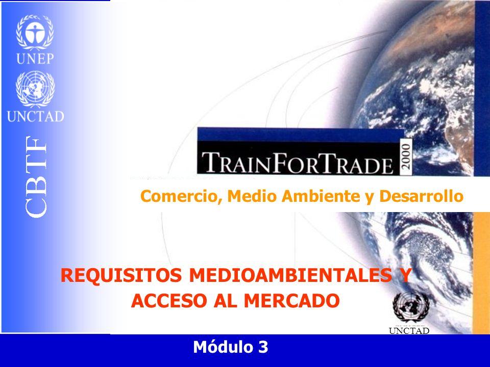Comercio, Medio Ambiente y Desarrollo UNCTAD Módulo 3 REQUISITOS MEDIOAMBIENTALES Y ACCESO AL MERCADO