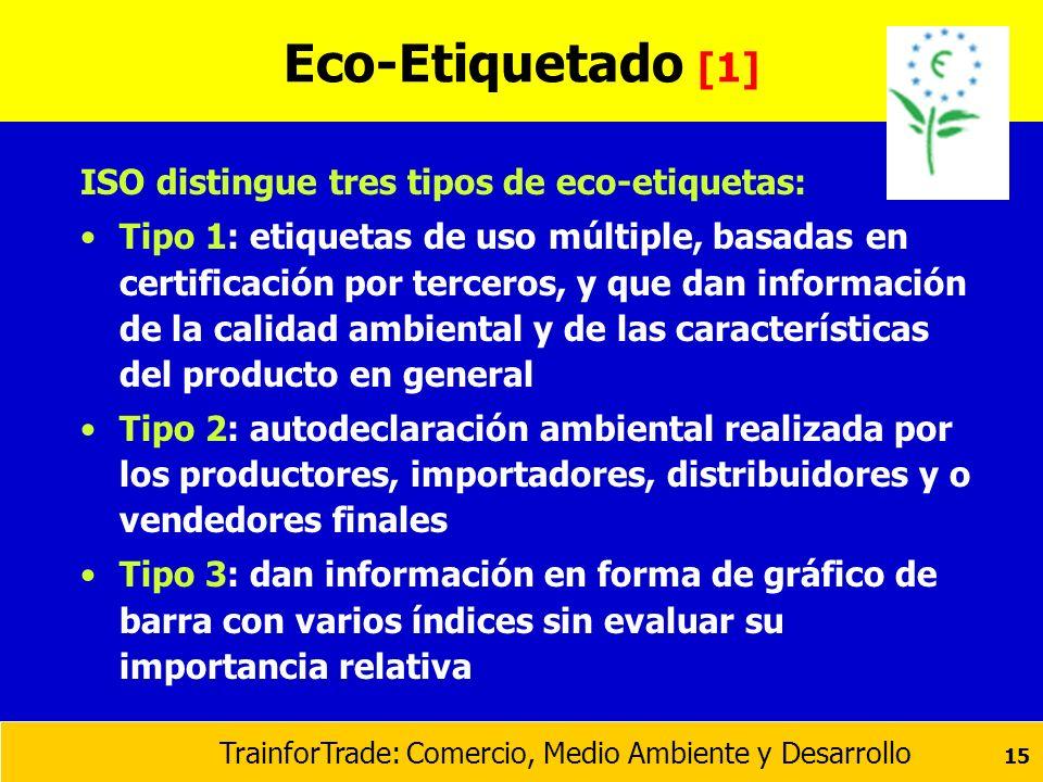 TrainforTrade: Comercio, Medio Ambiente y Desarrollo 15 Eco-Etiquetado [1] ISO distingue tres tipos de eco-etiquetas: Tipo 1: etiquetas de uso múltipl