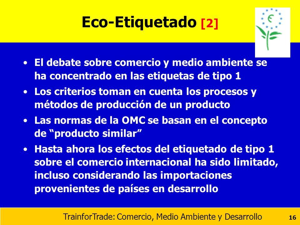 TrainforTrade: Comercio, Medio Ambiente y Desarrollo 16 Eco-Etiquetado [2] El debate sobre comercio y medio ambiente se ha concentrado en las etiqueta