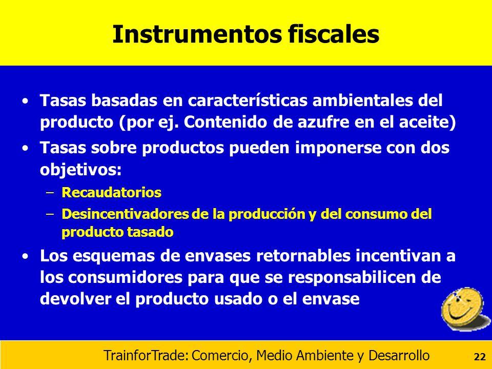 TrainforTrade: Comercio, Medio Ambiente y Desarrollo 22 Instrumentos fiscales Tasas basadas en características ambientales del producto (por ej. Conte