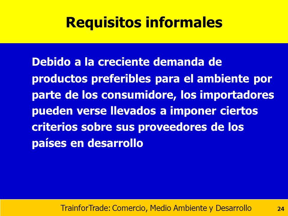 TrainforTrade: Comercio, Medio Ambiente y Desarrollo 24 Requisitos informales Debido a la creciente demanda de productos preferibles para el ambiente