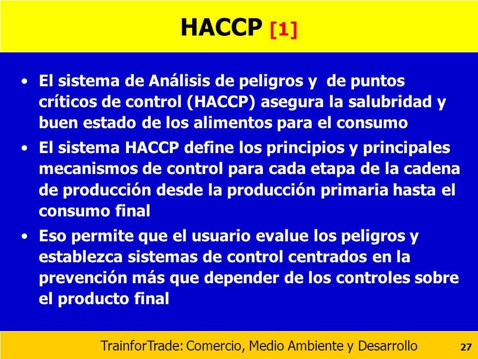 TrainforTrade: Comercio, Medio Ambiente y Desarrollo 27 HACCP [1] El sistema de Análisis de peligros y de puntos críticos de control (HACCP) asegura l