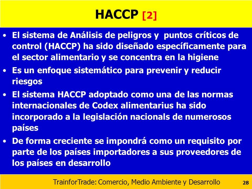 TrainforTrade: Comercio, Medio Ambiente y Desarrollo 28 HACCP [2] El sistema de Análisis de peligros y puntos críticos de control (HACCP) ha sido dise