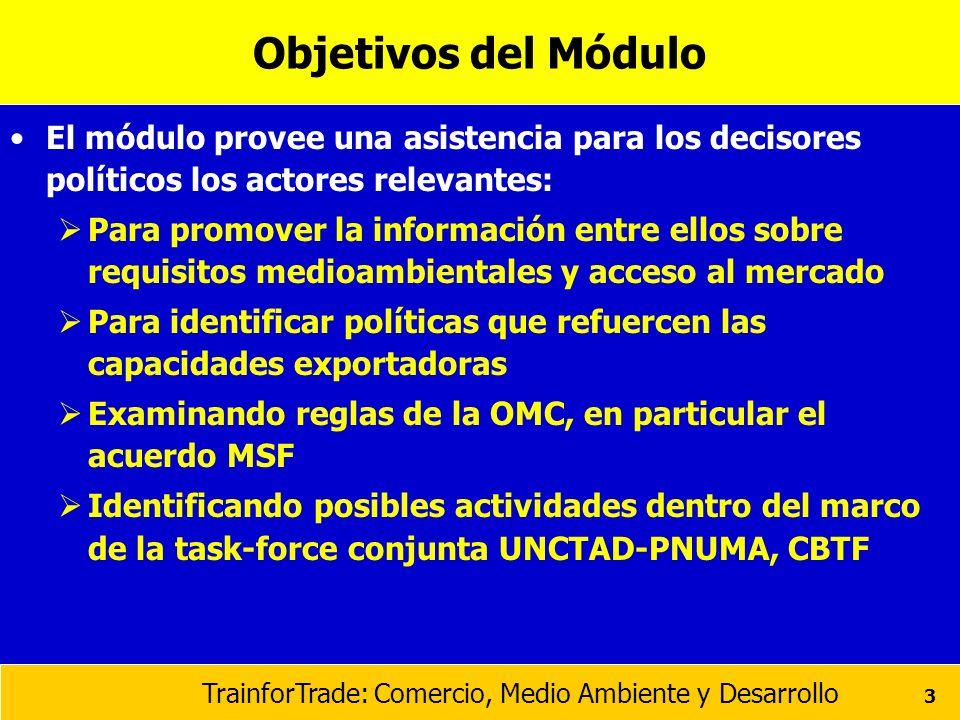 TrainforTrade: Comercio, Medio Ambiente y Desarrollo 3 Objetivos del Módulo El módulo provee una asistencia para los decisores políticos los actores r