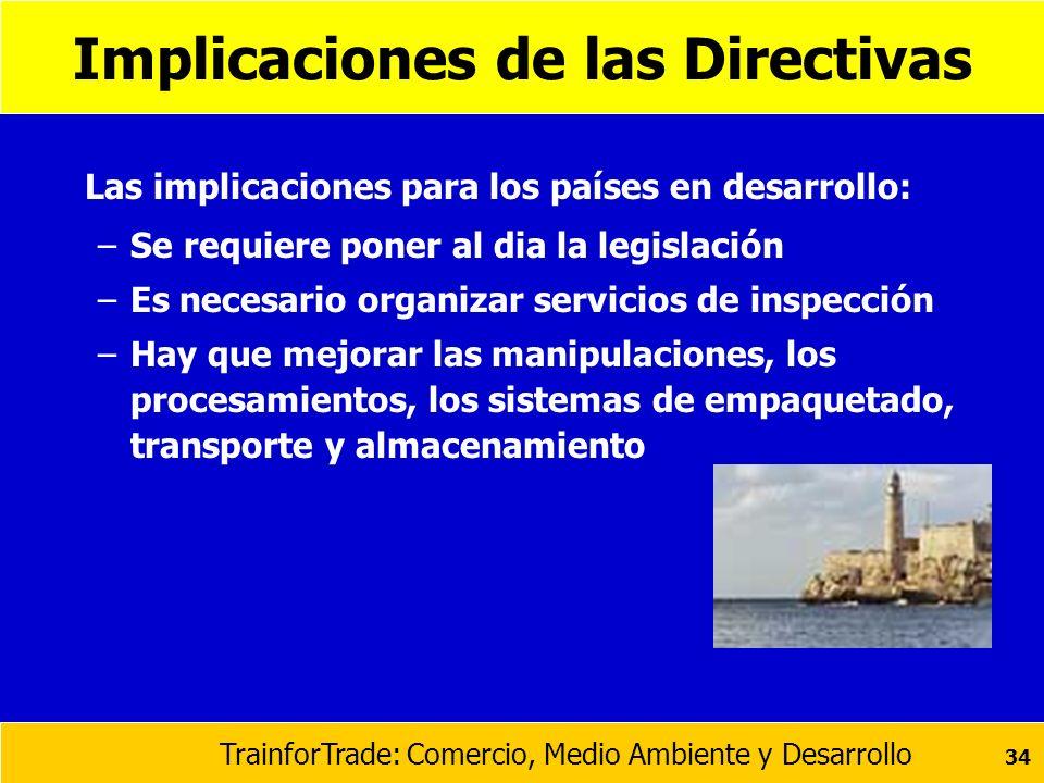 TrainforTrade: Comercio, Medio Ambiente y Desarrollo 34 Implicaciones de las Directivas Las implicaciones para los países en desarrollo: –Se requiere