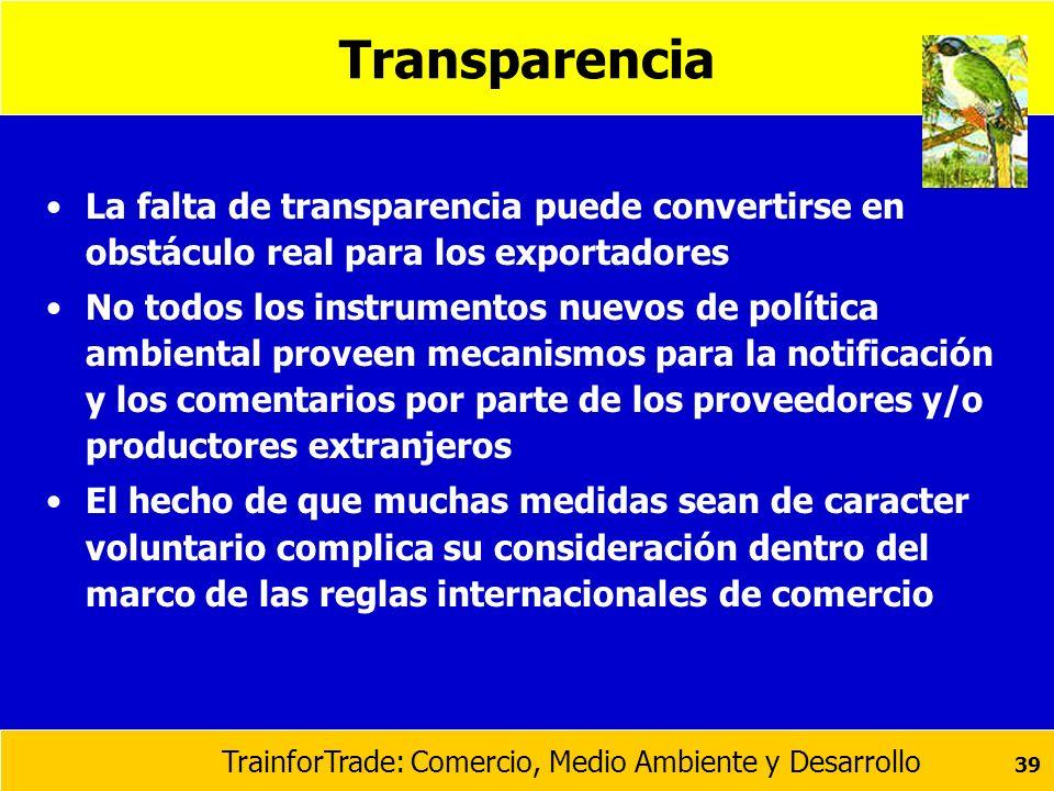 TrainforTrade: Comercio, Medio Ambiente y Desarrollo 39 Transparencia La falta de transparencia puede convertirse en obstáculo real para los exportado