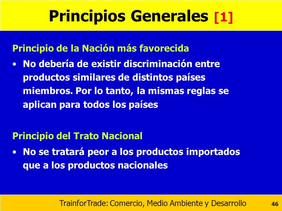 TrainforTrade: Comercio, Medio Ambiente y Desarrollo 46 Principios Generales [1] Principio de la Nación más favorecida No debería de existir discrimin