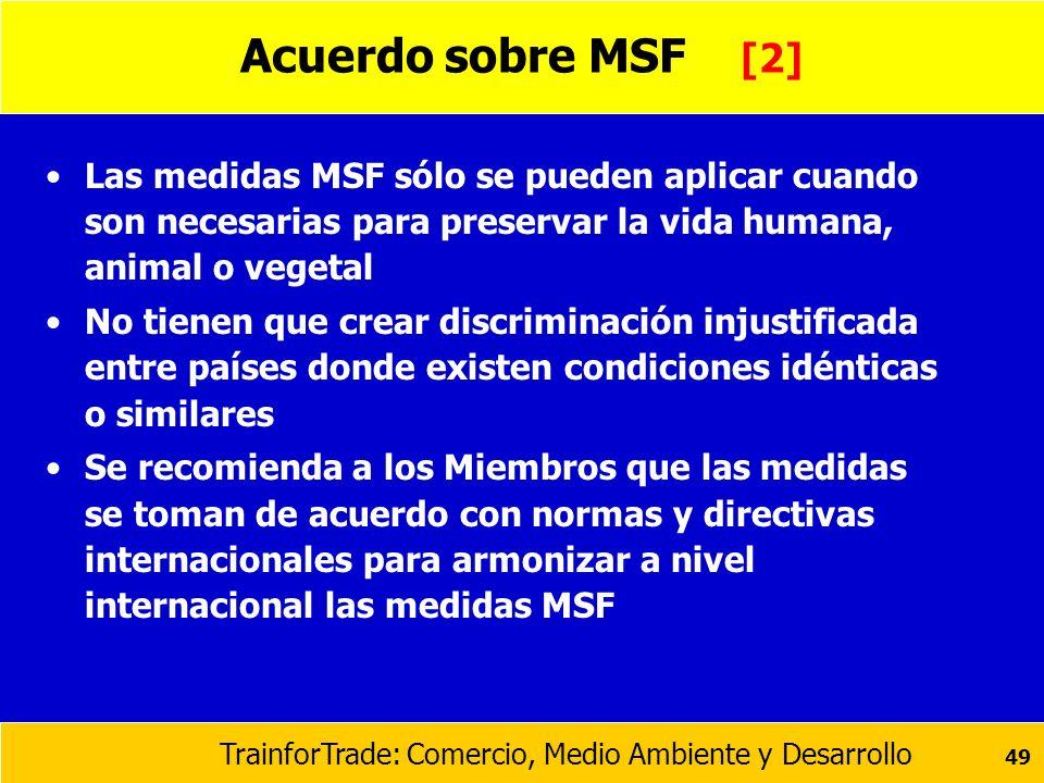 TrainforTrade: Comercio, Medio Ambiente y Desarrollo 49 Acuerdo sobre MSF [2] Las medidas MSF sólo se pueden aplicar cuando son necesarias para preser