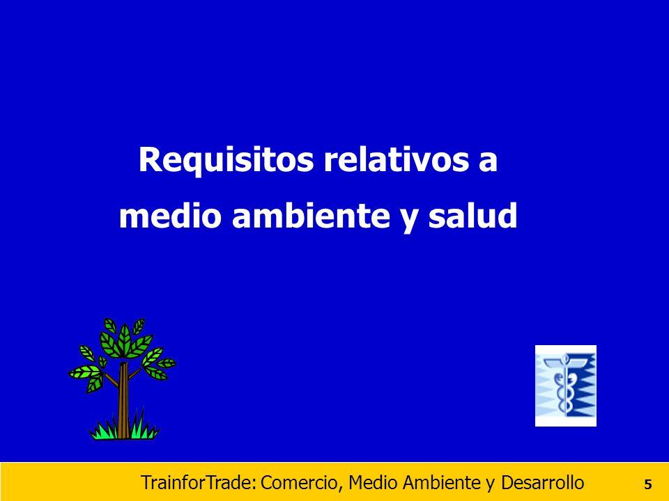 TrainforTrade: Comercio, Medio Ambiente y Desarrollo 26 Requisitos múltiples para los productos pesqueros Condiciones de salubridad e higiene relativas a la producción con salidad al mercado pesquero Restricciones sobre medicinas veterinarias Residuos de pesticidas (Maximo Nivel de Residuos permitidos MNR), de metales pesados, PCBs (bifenilos policlorinados ), aditivos alimentarios, contaminación radiológica de los alimentos, irradiación alimentaria Empaquetado Obligación de introducir un sistema basado en los principios del Análisis de peligros y de puntos críticos de control (HACCP)