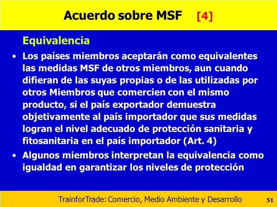 TrainforTrade: Comercio, Medio Ambiente y Desarrollo 51 Acuerdo sobre MSF [4] Equivalencia Los países miembros aceptarán como equivalentes las medidas