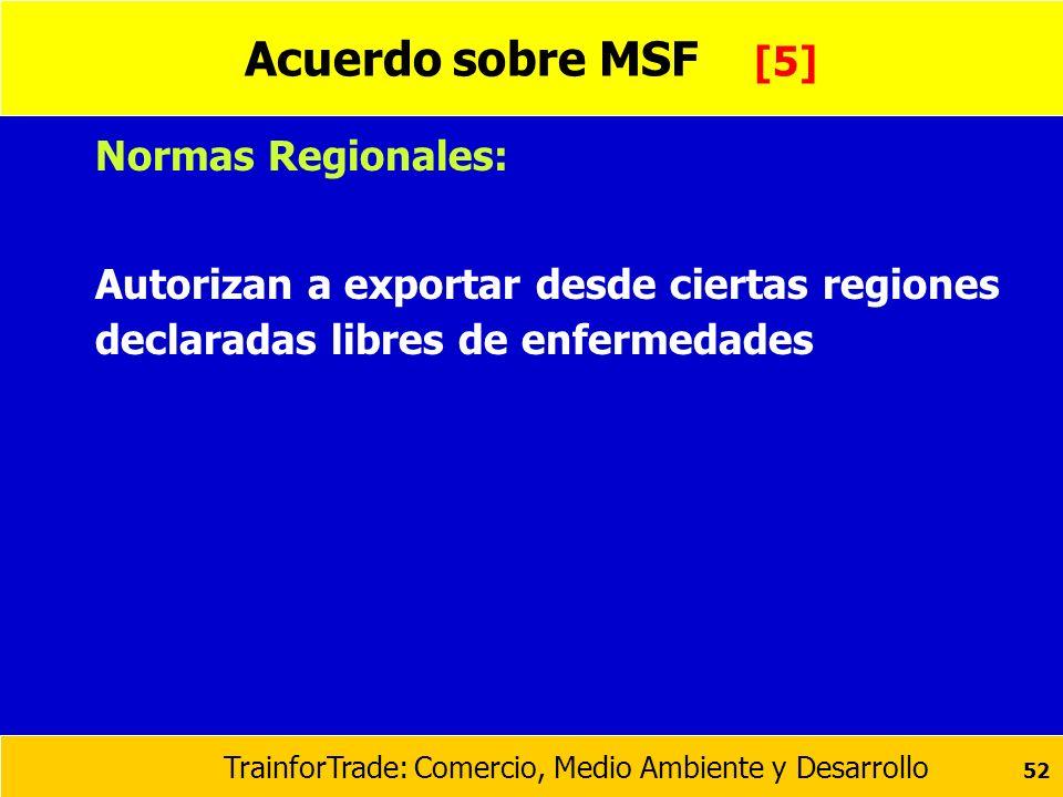 TrainforTrade: Comercio, Medio Ambiente y Desarrollo 52 Acuerdo sobre MSF [5] Normas Regionales: Autorizan a exportar desde ciertas regiones declarada