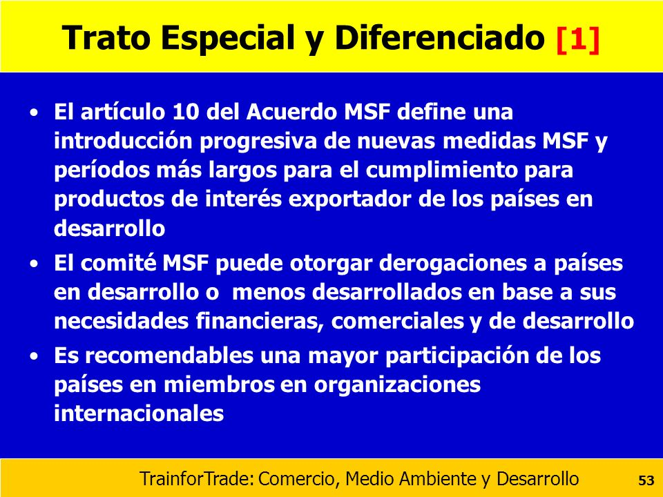 TrainforTrade: Comercio, Medio Ambiente y Desarrollo 53 Trato Especial y Diferenciado [1] El artículo 10 del Acuerdo MSF define una introducción progr
