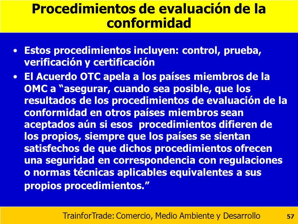 TrainforTrade: Comercio, Medio Ambiente y Desarrollo 57 Procedimientos de evaluación de la conformidad Estos procedimientos incluyen: control, prueba,