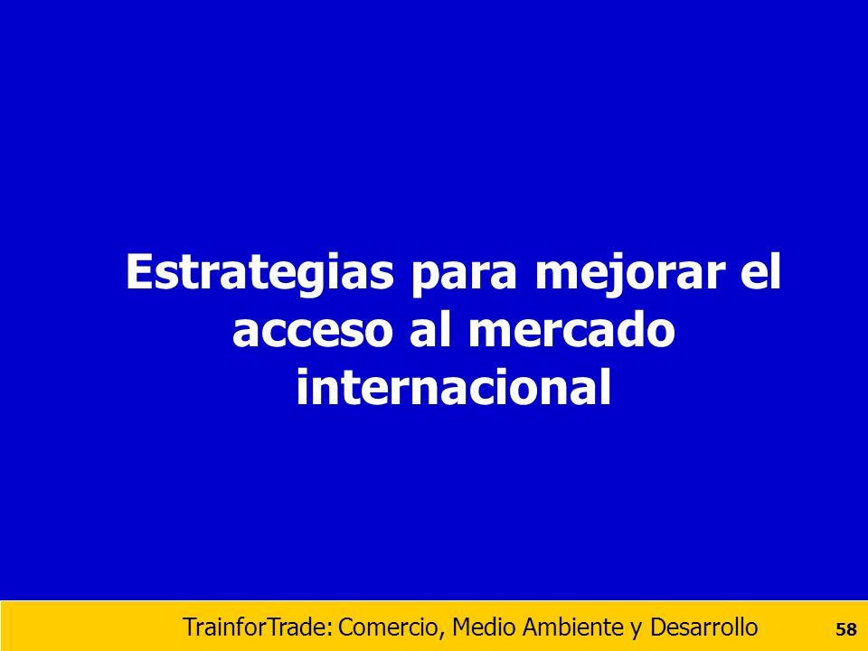 TrainforTrade: Comercio, Medio Ambiente y Desarrollo 58 Estrategias para mejorar el acceso al mercado internacional