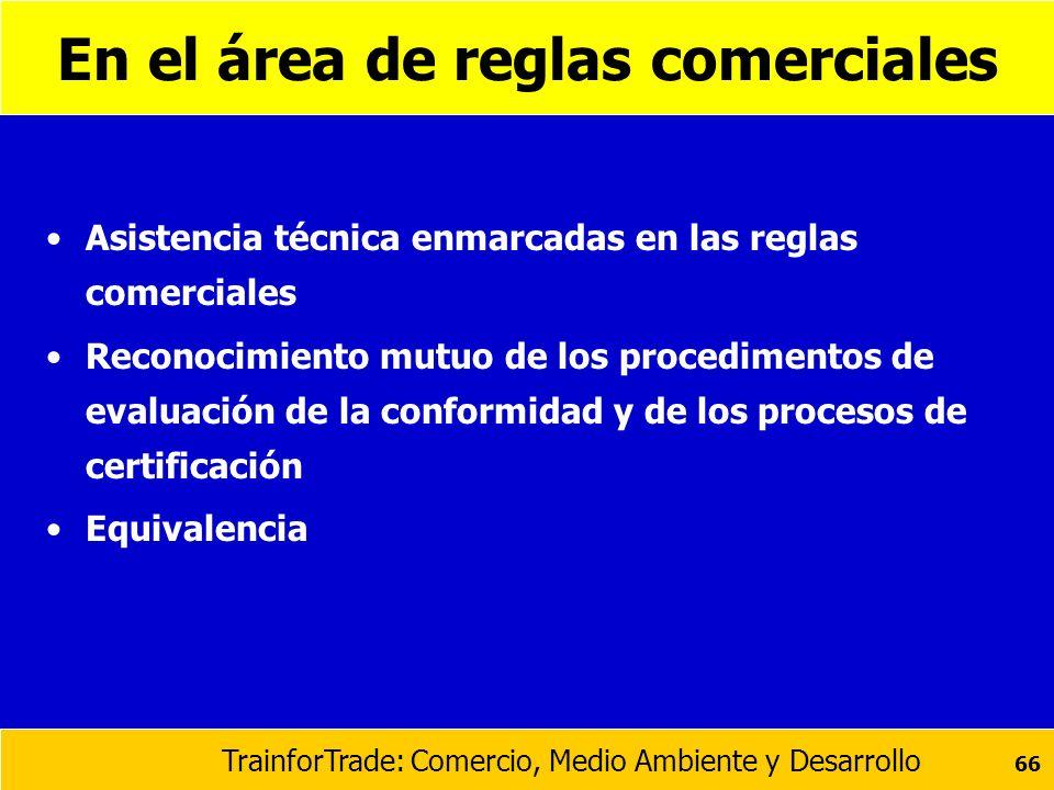 TrainforTrade: Comercio, Medio Ambiente y Desarrollo 66 En el área de reglas comerciales Asistencia técnica enmarcadas en las reglas comerciales Recon