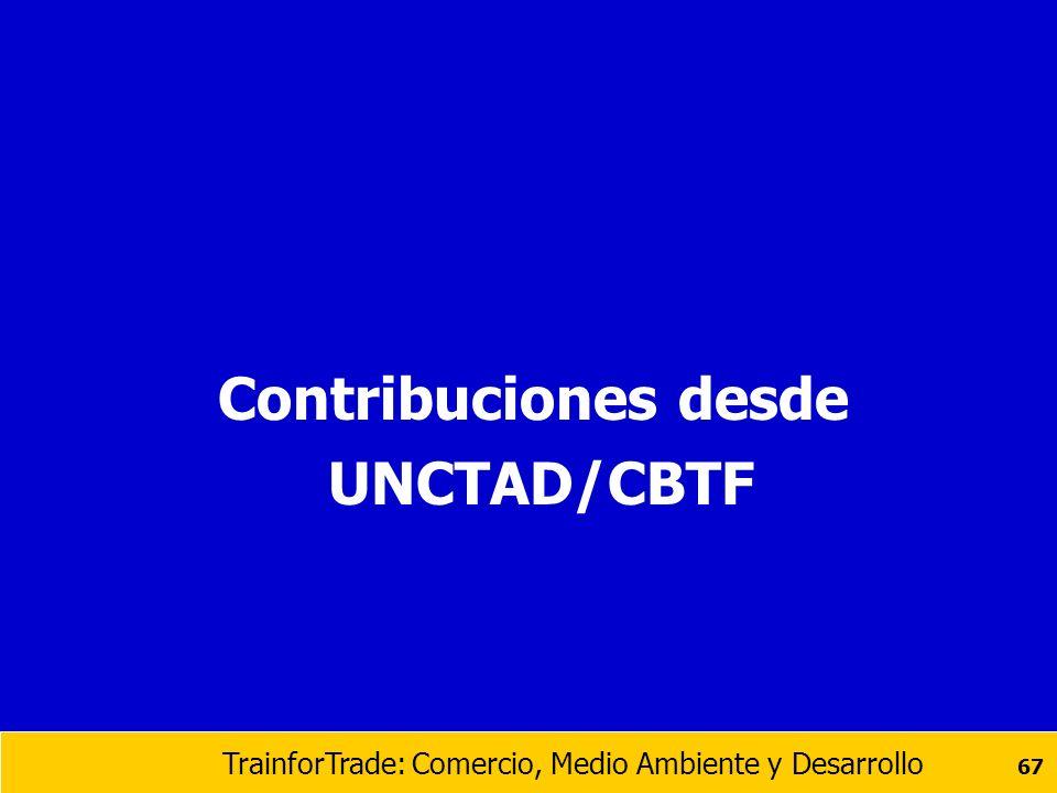 TrainforTrade: Comercio, Medio Ambiente y Desarrollo 67 Contribuciones desde UNCTAD/CBTF