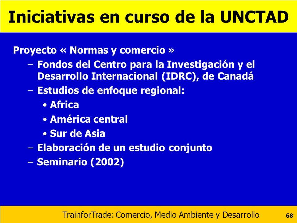 TrainforTrade: Comercio, Medio Ambiente y Desarrollo 68 Iniciativas en curso de la UNCTAD Proyecto « Normas y comercio » –Fondos del Centro para la In