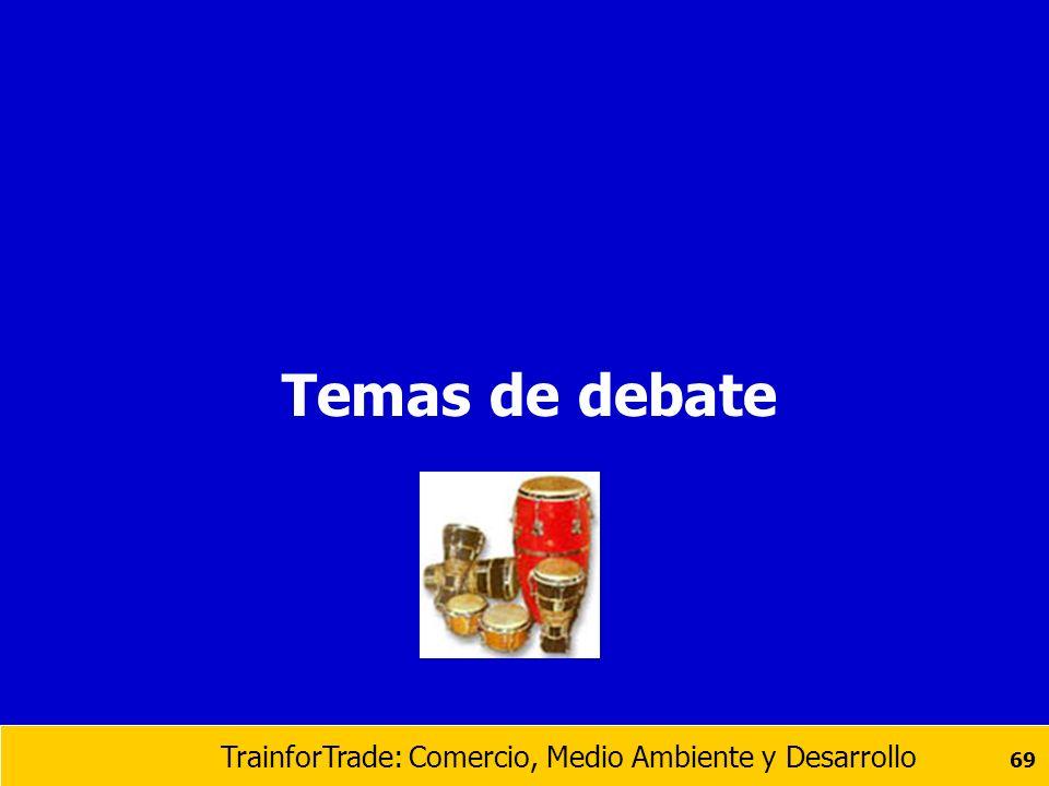 TrainforTrade: Comercio, Medio Ambiente y Desarrollo 69 Temas de debate