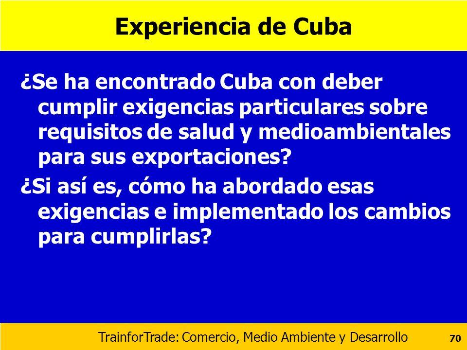 TrainforTrade: Comercio, Medio Ambiente y Desarrollo 70 Experiencia de Cuba ¿Se ha encontrado Cuba con deber cumplir exigencias particulares sobre req