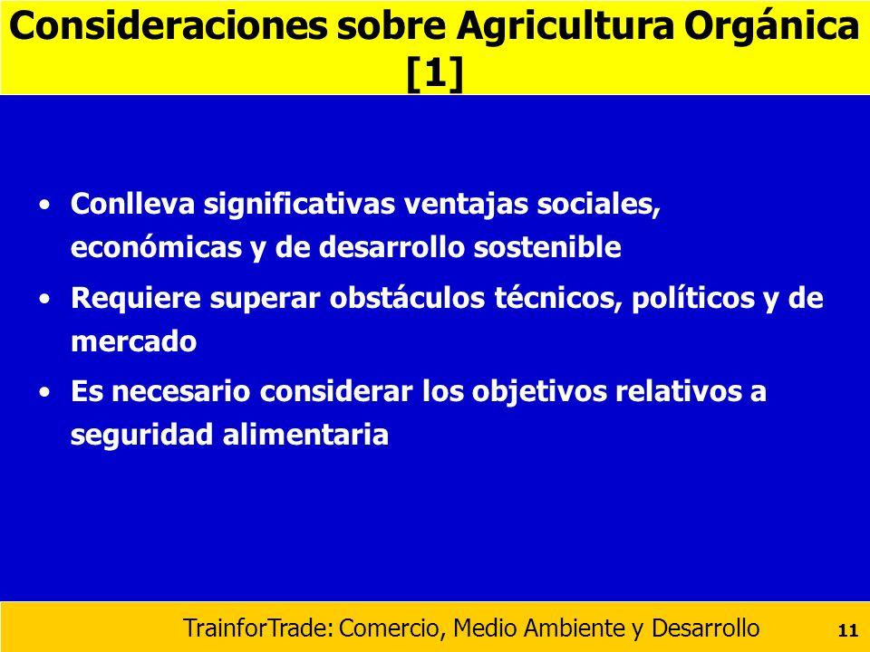 TrainforTrade: Comercio, Medio Ambiente y Desarrollo 11 Consideraciones sobre Agricultura Orgánica [1] Conlleva significativas ventajas sociales, econ
