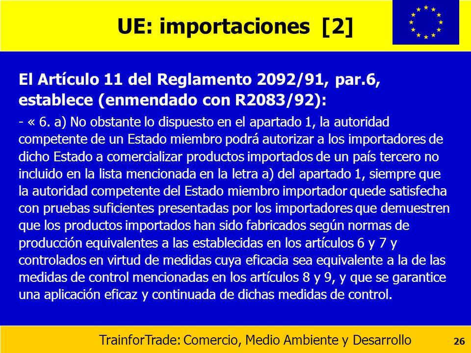 TrainforTrade: Comercio, Medio Ambiente y Desarrollo 26 UE: importaciones [2] El Artículo 11 del Reglamento 2092/91, par.6, establece (enmendado con R