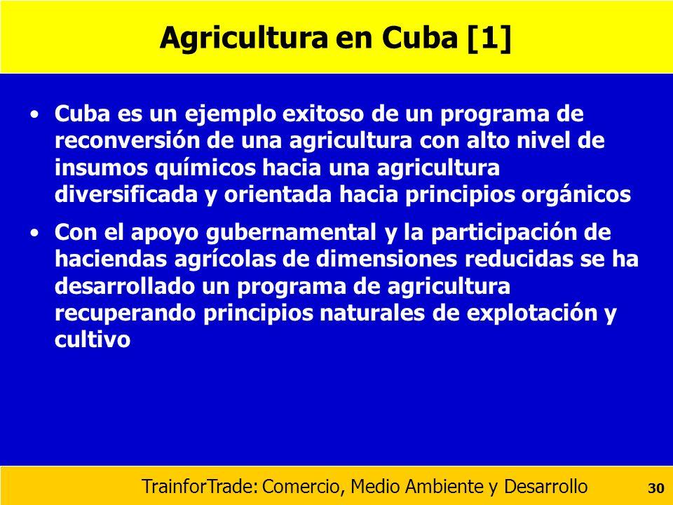 TrainforTrade: Comercio, Medio Ambiente y Desarrollo 30 Agricultura en Cuba [1] Cuba es un ejemplo exitoso de un programa de reconversión de una agric
