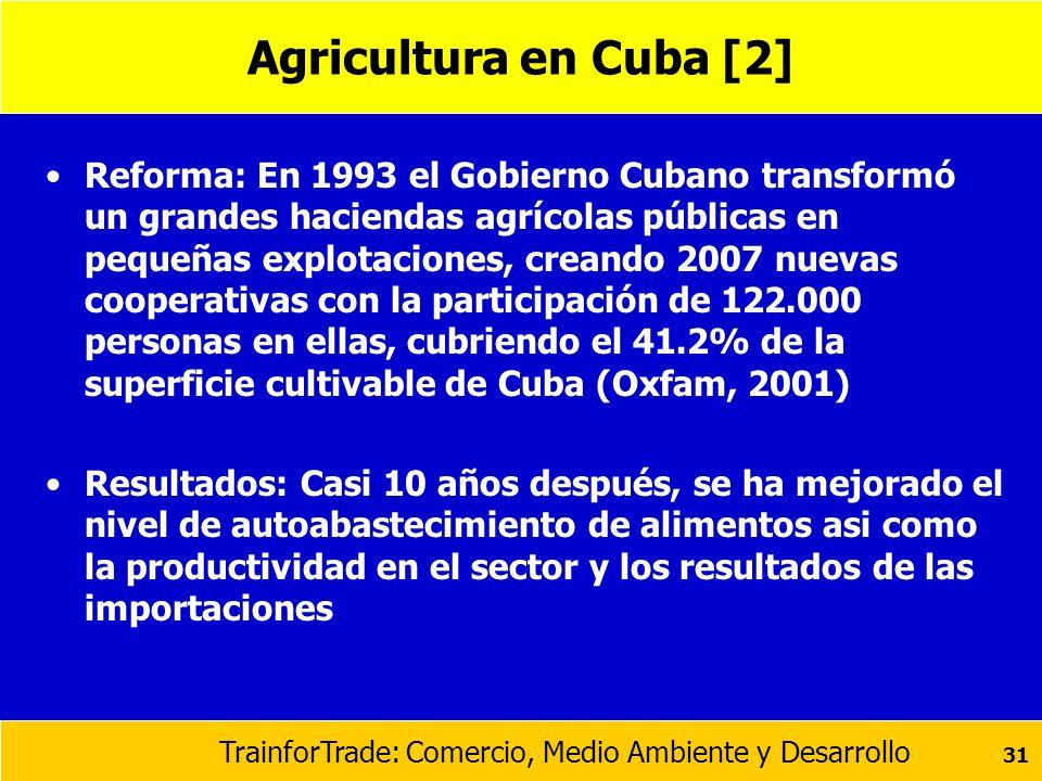 TrainforTrade: Comercio, Medio Ambiente y Desarrollo 31 Agricultura en Cuba [2] Reforma: En 1993 el Gobierno Cubano transformó un grandes haciendas ag