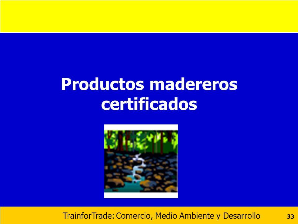 TrainforTrade: Comercio, Medio Ambiente y Desarrollo 33 Productos madereros certificados