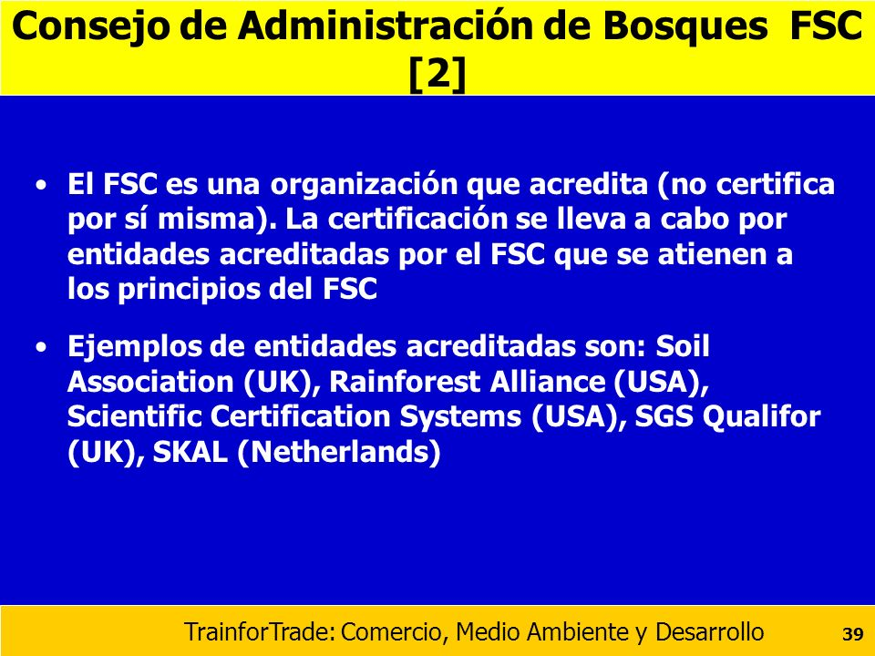 TrainforTrade: Comercio, Medio Ambiente y Desarrollo 39 Consejo de Administración de Bosques FSC [2] El FSC es una organización que acredita (no certi