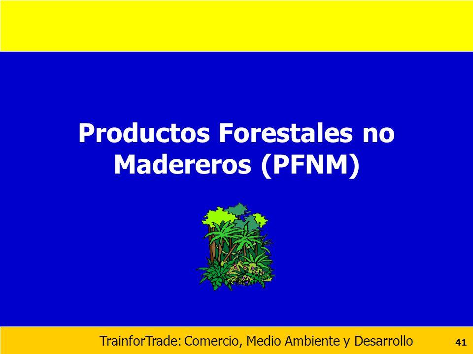 TrainforTrade: Comercio, Medio Ambiente y Desarrollo 41 Productos Forestales no Madereros (PFNM)