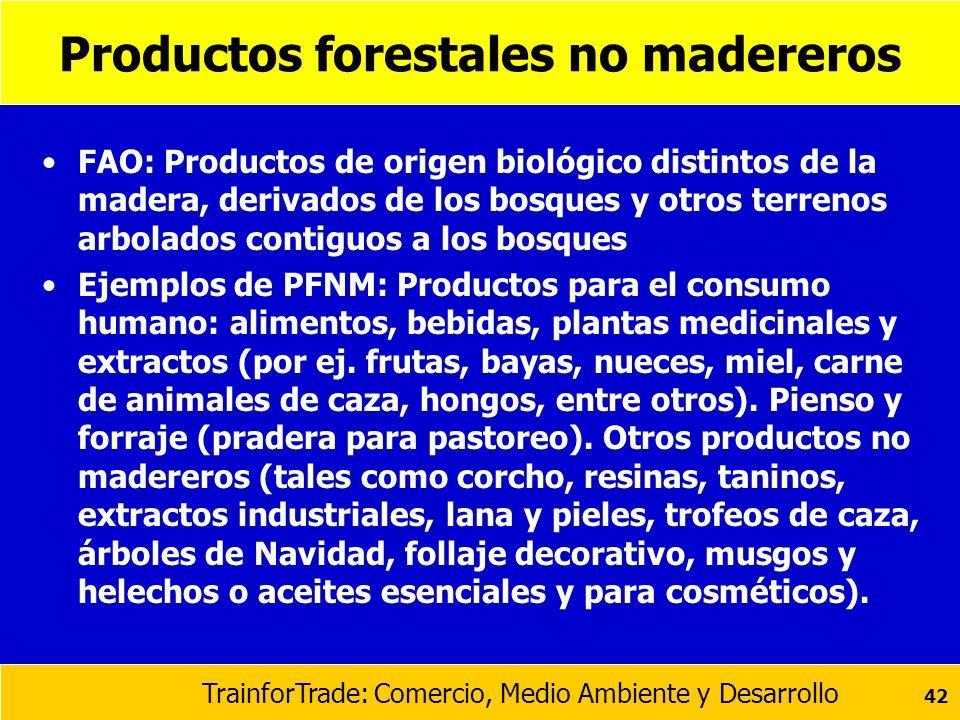 TrainforTrade: Comercio, Medio Ambiente y Desarrollo 42 Productos forestales no madereros FAO: Productos de origen biológico distintos de la madera, d
