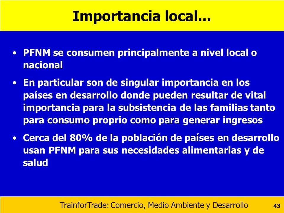 TrainforTrade: Comercio, Medio Ambiente y Desarrollo 43 Importancia local... PFNM se consumen principalmente a nivel local o nacional En particular so