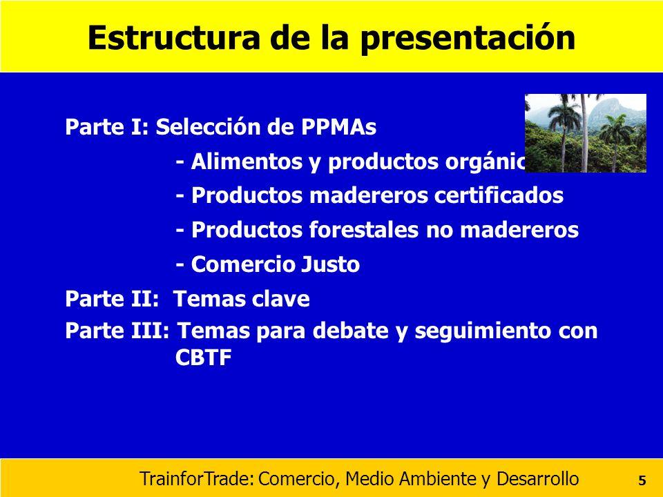 TrainforTrade: Comercio, Medio Ambiente y Desarrollo 5 Estructura de la presentación Parte I: Selección de PPMAs - Alimentos y productos orgánicos - P