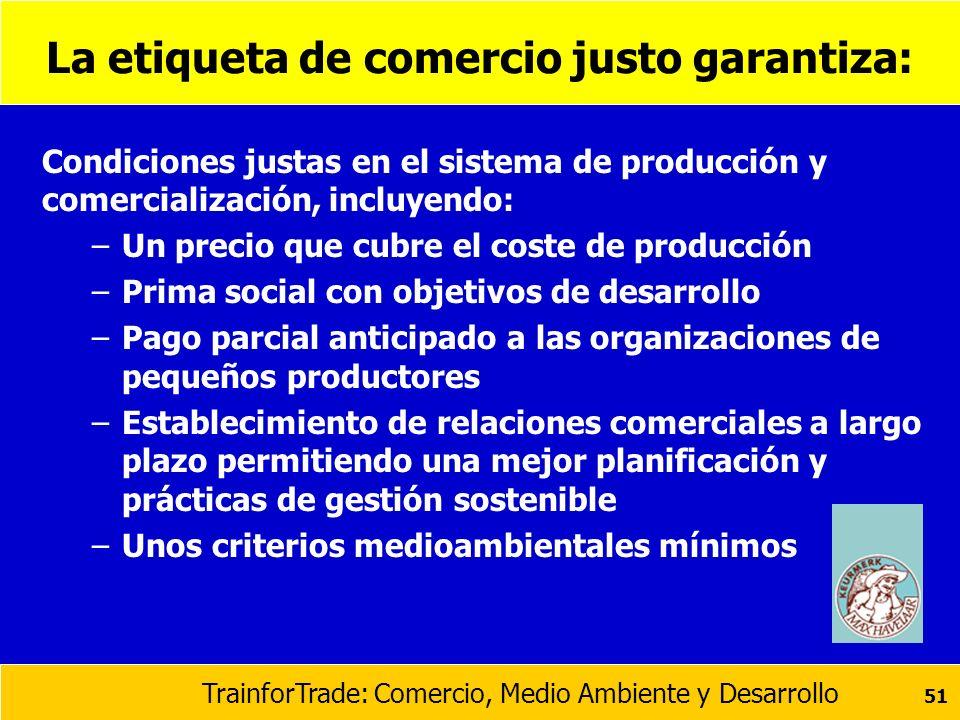 TrainforTrade: Comercio, Medio Ambiente y Desarrollo 51 La etiqueta de comercio justo garantiza: Condiciones justas en el sistema de producción y come