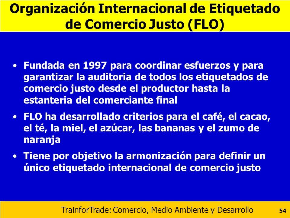 TrainforTrade: Comercio, Medio Ambiente y Desarrollo 54 Organización Internacional de Etiquetado de Comercio Justo (FLO) Fundada en 1997 para coordina