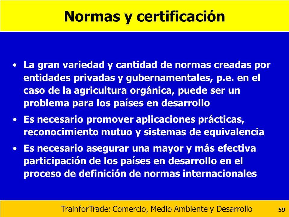 TrainforTrade: Comercio, Medio Ambiente y Desarrollo 59 Normas y certificación La gran variedad y cantidad de normas creadas por entidades privadas y