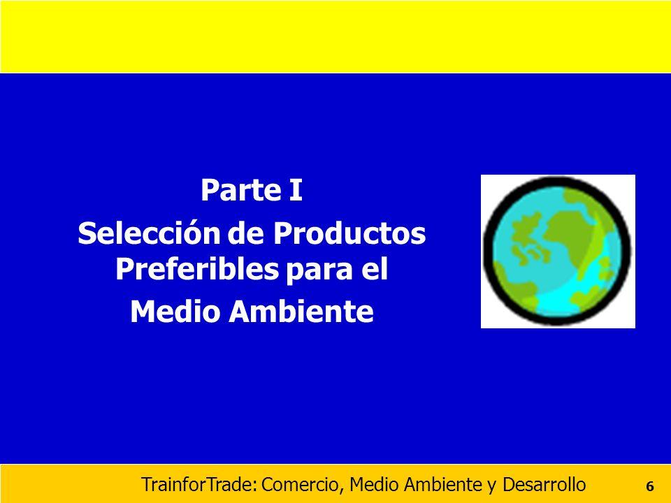 TrainforTrade: Comercio, Medio Ambiente y Desarrollo 6 Parte I Selección de Productos Preferibles para el Medio Ambiente